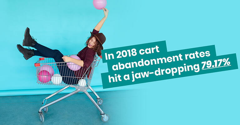 In 2018 cart abandonment rates hit a jaw-dropping 79.17%